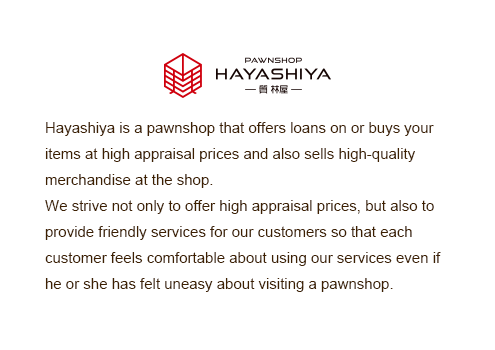 Hayashiya is a pawnshop that offers loans on or buys your items at high appraisal prices and also sells high-quality merchandise at the shop.We strive not only to offer high appraisal prices, but also to provide friendly services for our customers so that each customer feels comfortable about using our services even if he or she has felt uneasy about visiting a pawnshop.